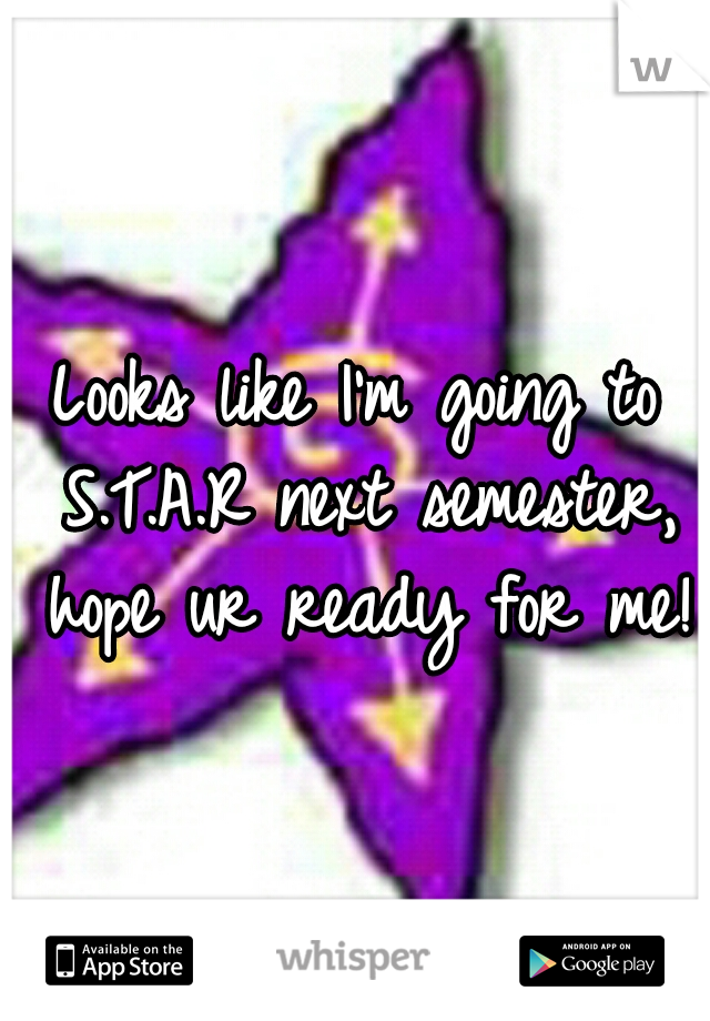Looks like I'm going to S.T.A.R next semester, hope ur ready for me!