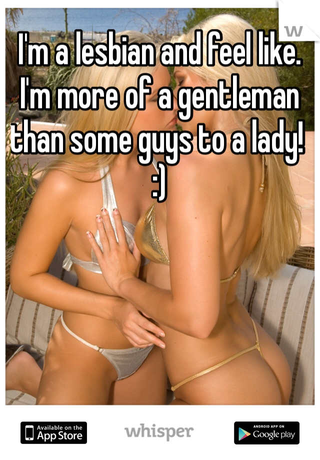 I'm a lesbian and feel like. I'm more of a gentleman than some guys to a lady! :)