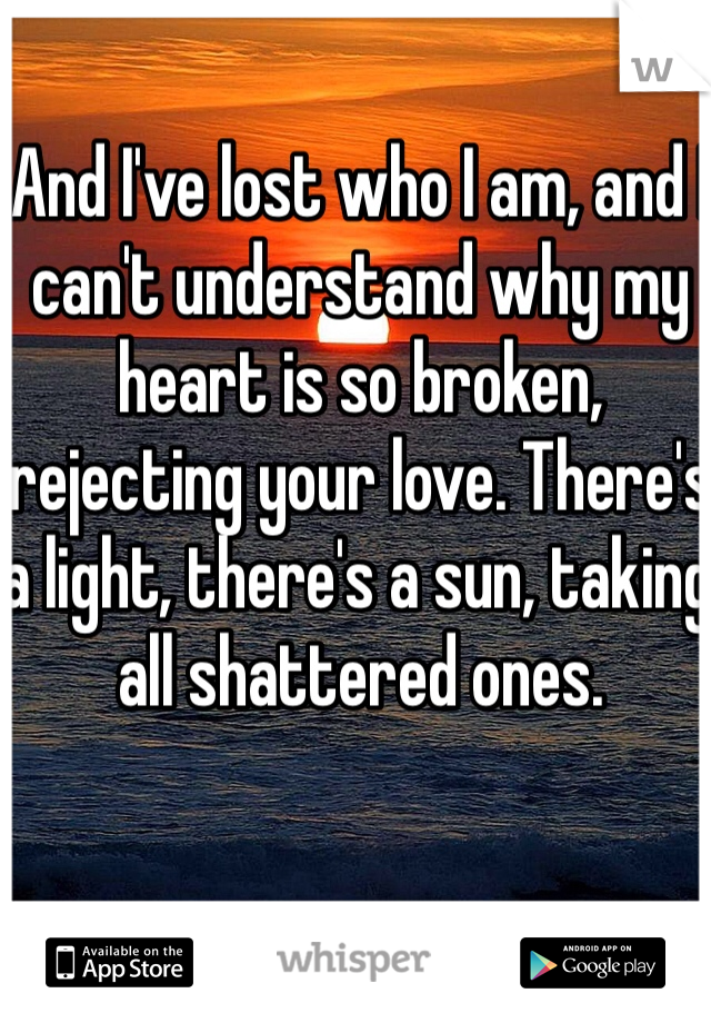 And I've lost who I am, and I can't understand why my heart is so broken, rejecting your love. There's a light, there's a sun, taking all shattered ones.