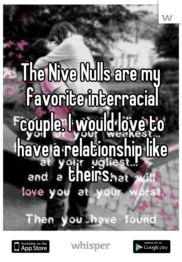The Nive Nulls are my favorite interracial couple. I would love to have a relationship like theirs.