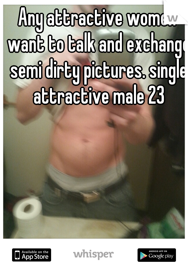 Any attractive women want to talk and exchange semi dirty pictures. single attractive male 23