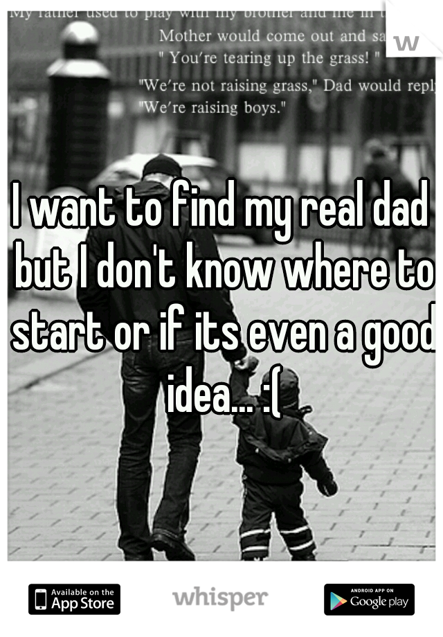 I want to find my real dad but I don't know where to start or if its even a good idea... :(