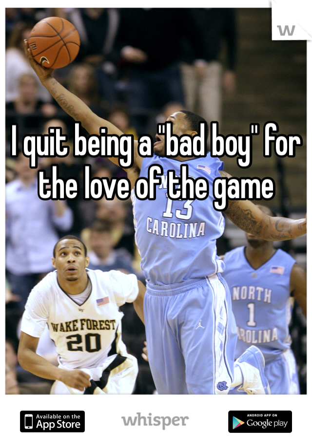 """I quit being a """"bad boy"""" for the love of the game"""
