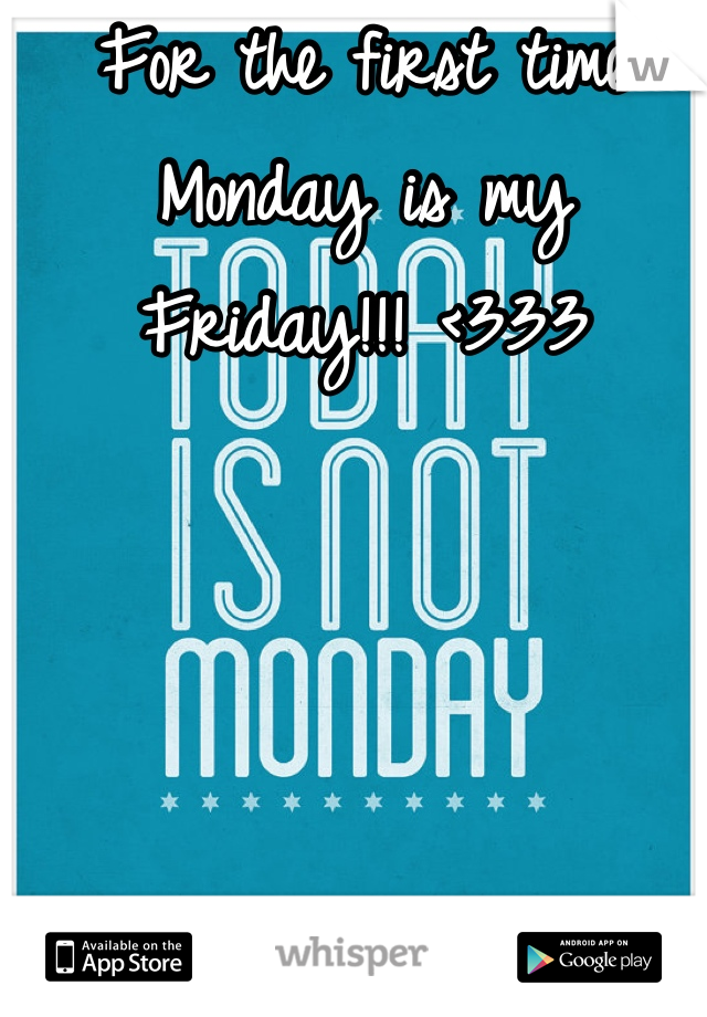 For the first time Monday is my Friday!!! <333
