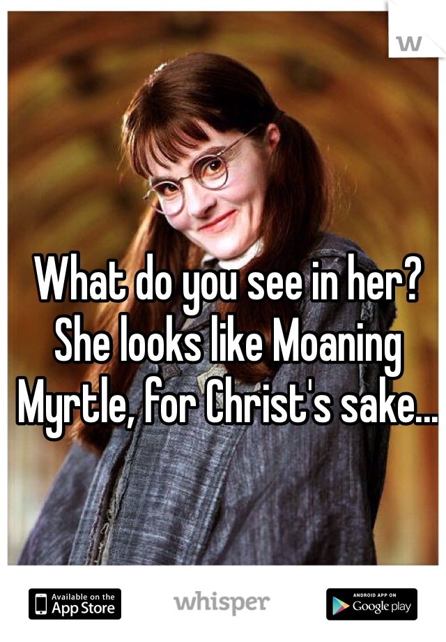 What do you see in her? She looks like Moaning Myrtle, for Christ's sake...