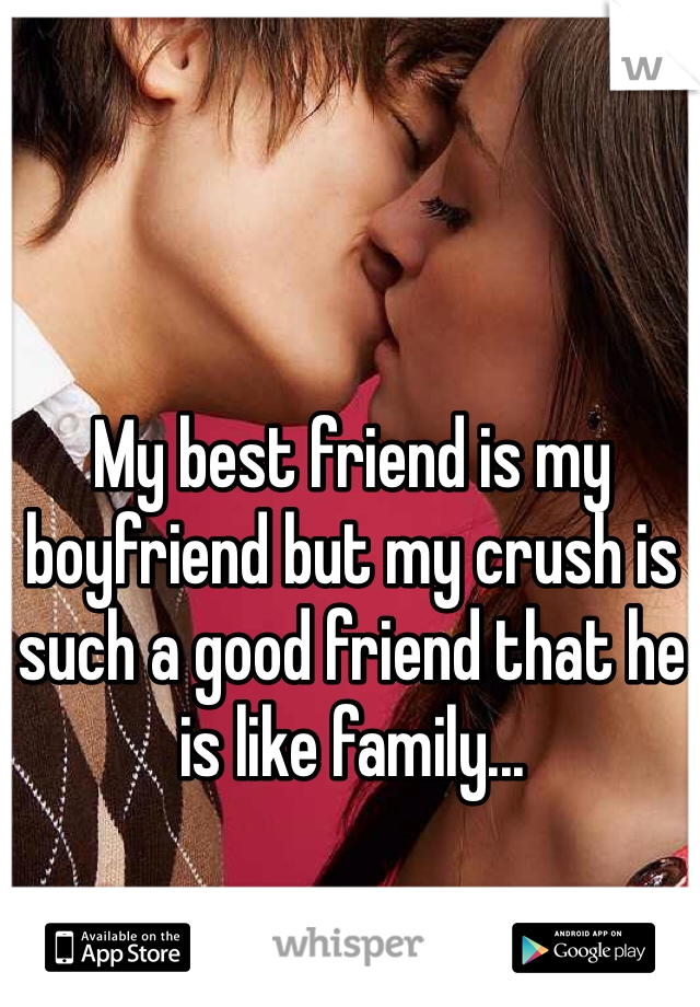 My best friend is my boyfriend but my crush is such a good friend that he is like family...