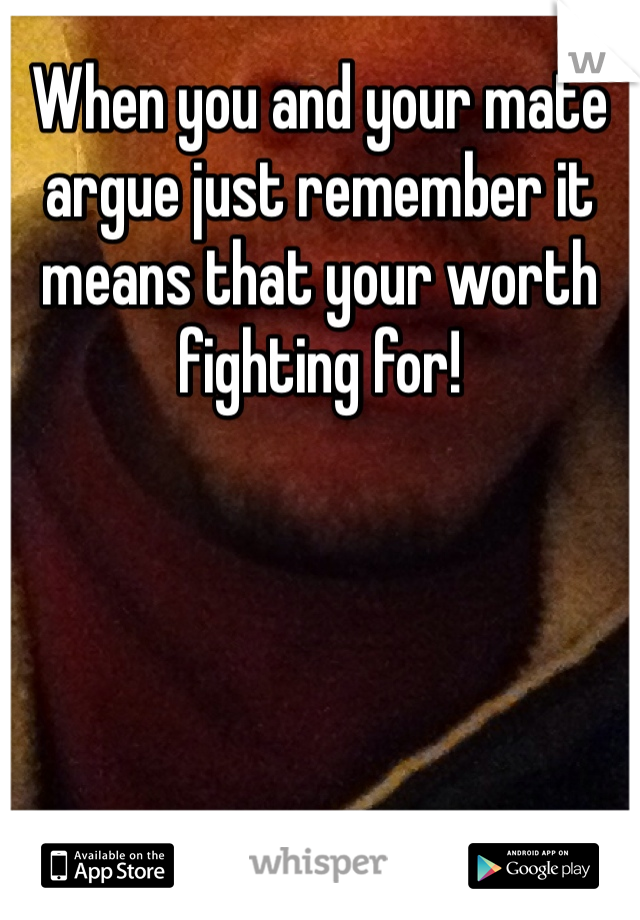When you and your mate argue just remember it means that your worth fighting for!
