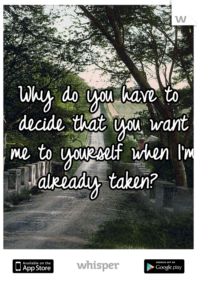 Why do you have to decide that you want me to yourself when I'm already taken?
