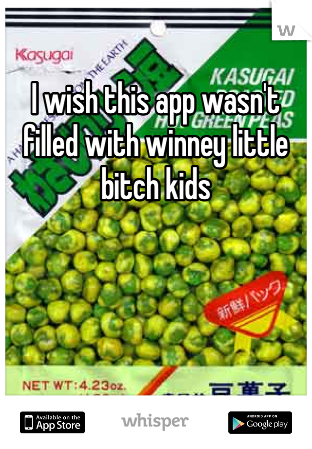 I wish this app wasn't filled with winney little bitch kids
