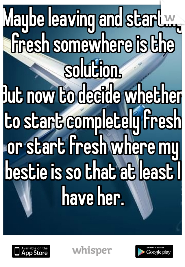 Maybe leaving and starting fresh somewhere is the solution. But now to decide whether to start completely fresh or start fresh where my bestie is so that at least I have her.