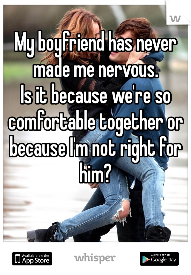 My boyfriend has never made me nervous. Is it because we're so comfortable together or because I'm not right for him?