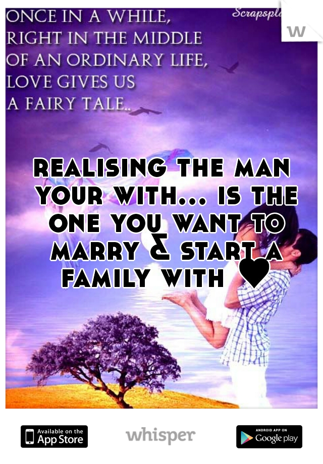 realising the man your with... is the one you want to marry & start a family with ♥