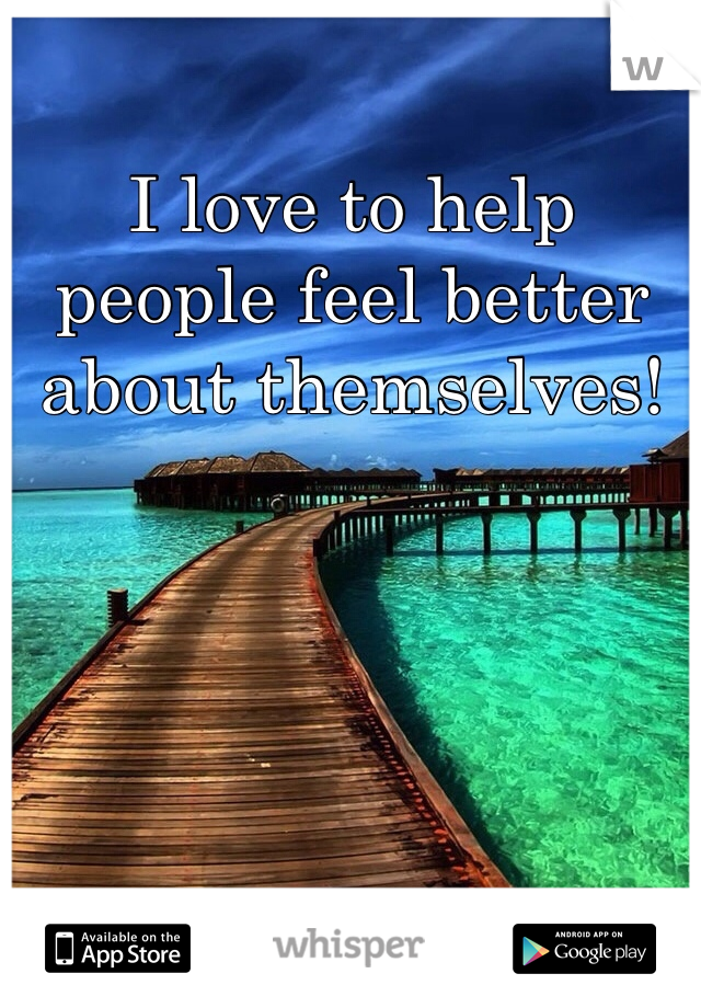 I love to help people feel better about themselves!