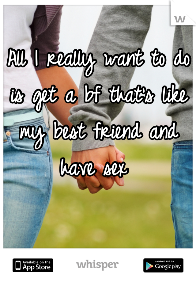 All I really want to do is get a bf that's like my best friend and have sex