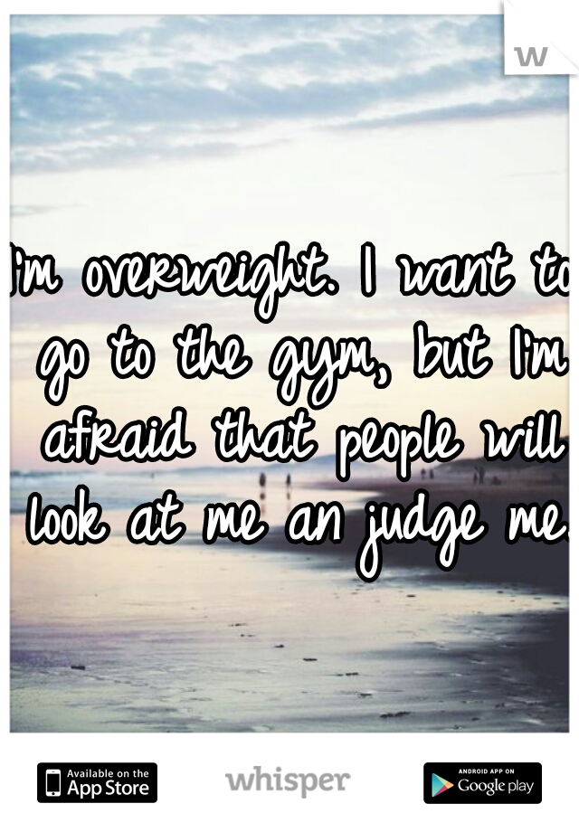 I'm overweight. I want to go to the gym, but I'm afraid that people will look at me an judge me.
