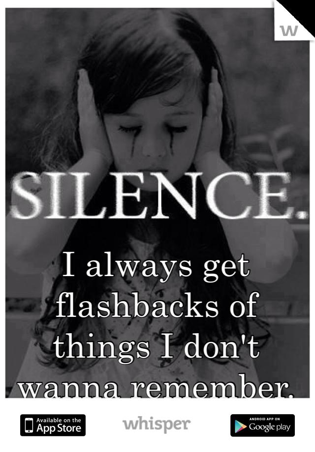 I always get flashbacks of things I don't wanna remember.