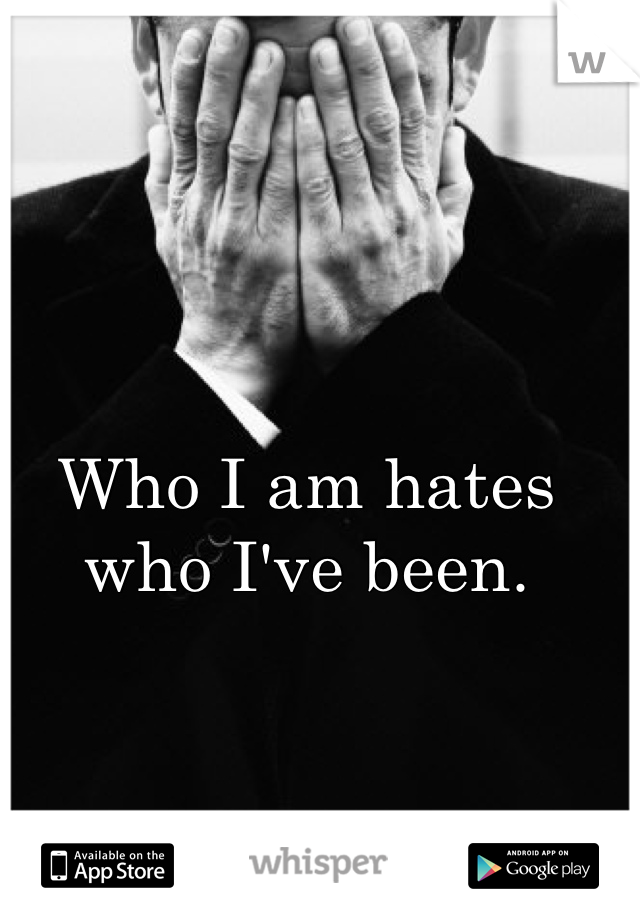Who I am hates who I've been.