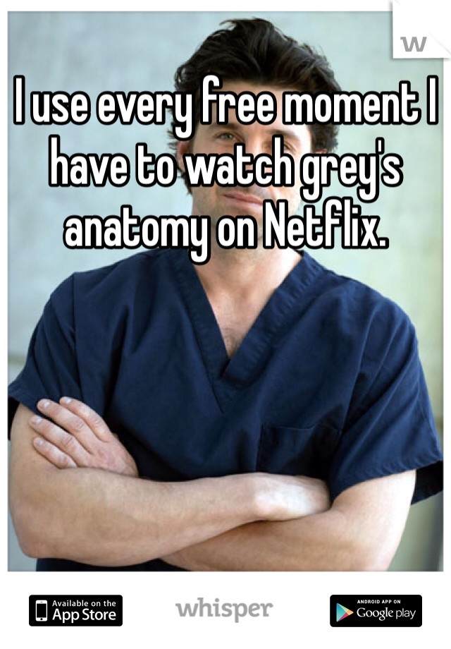 I use every free moment I have to watch grey's anatomy on Netflix.