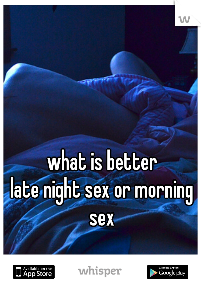 what is better late night sex or morning sex