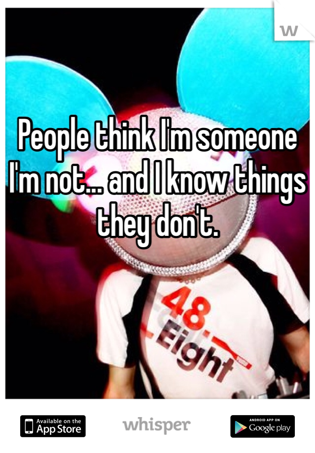 People think I'm someone I'm not... and I know things they don't.