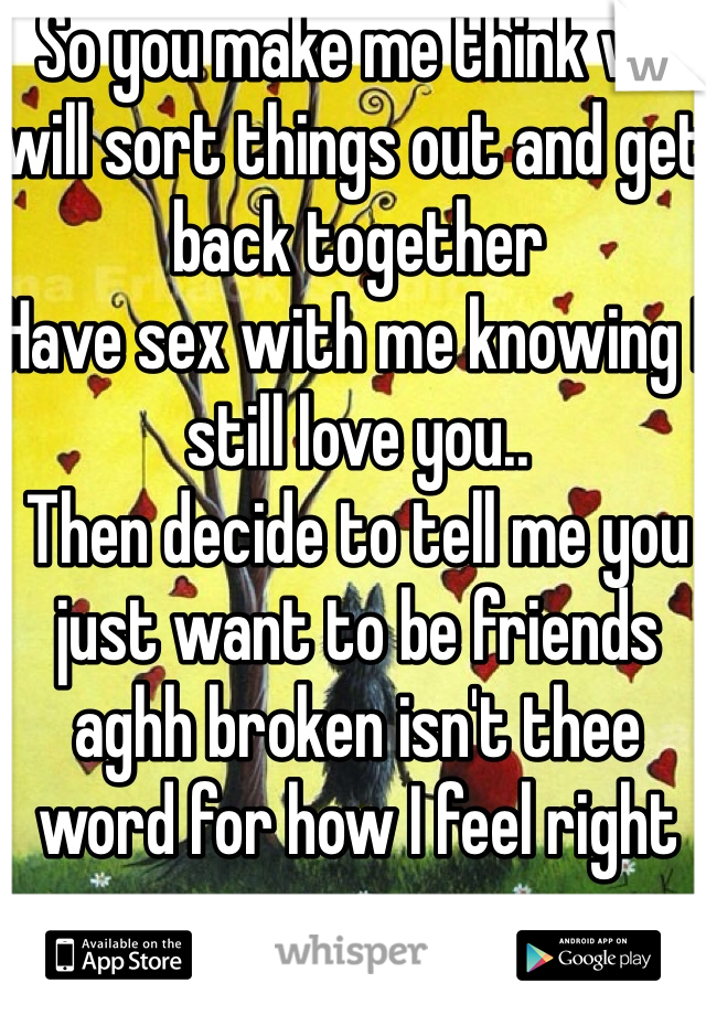 So you make me think we will sort things out and get back together Have sex with me knowing I still love you.. Then decide to tell me you just want to be friends aghh broken isn't thee word for how I feel right now
