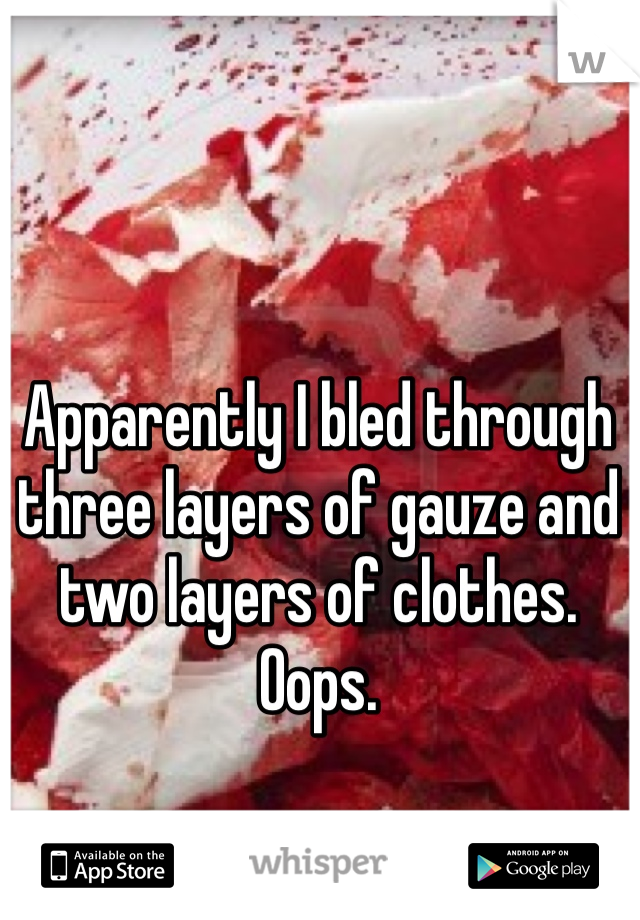 Apparently I bled through three layers of gauze and two layers of clothes. Oops.
