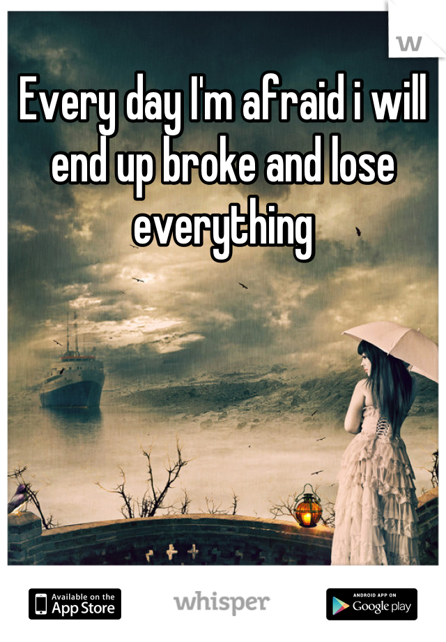 Every day I'm afraid i will end up broke and lose everything