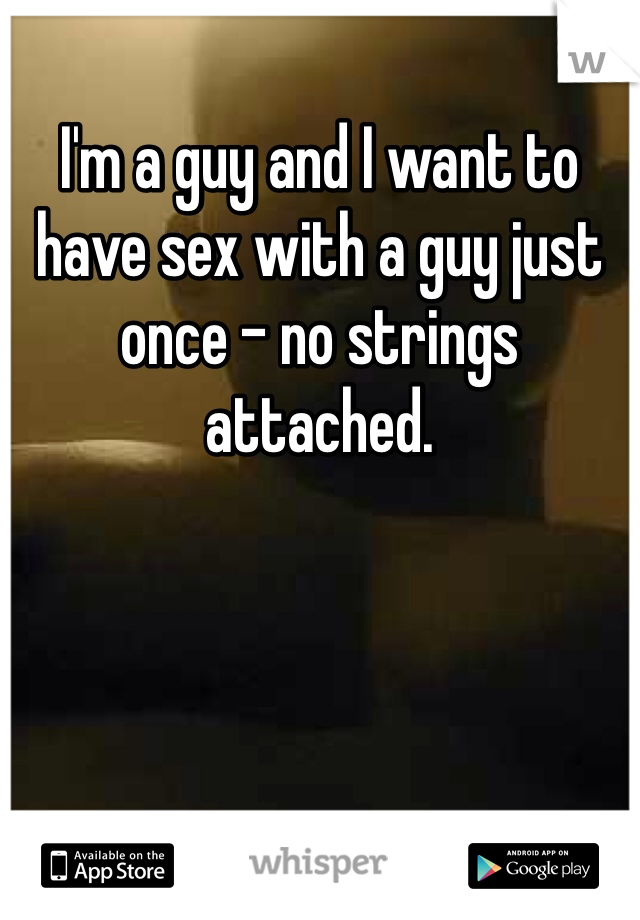 I'm a guy and I want to have sex with a guy just once - no strings attached.