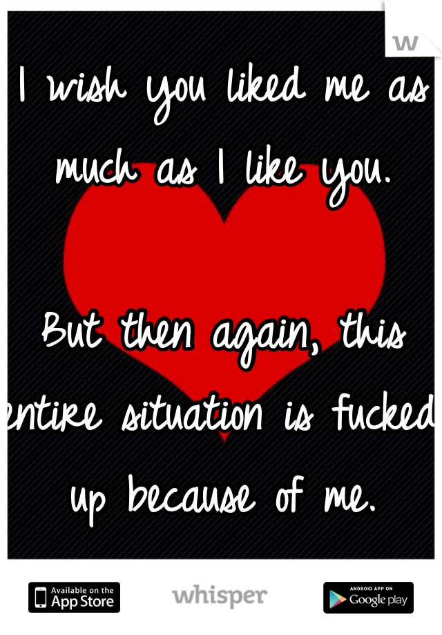 I wish you liked me as much as I like you.   But then again, this entire situation is fucked up because of me.