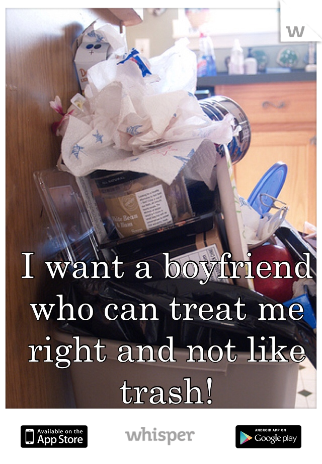 I want a boyfriend who can treat me right and not like trash!