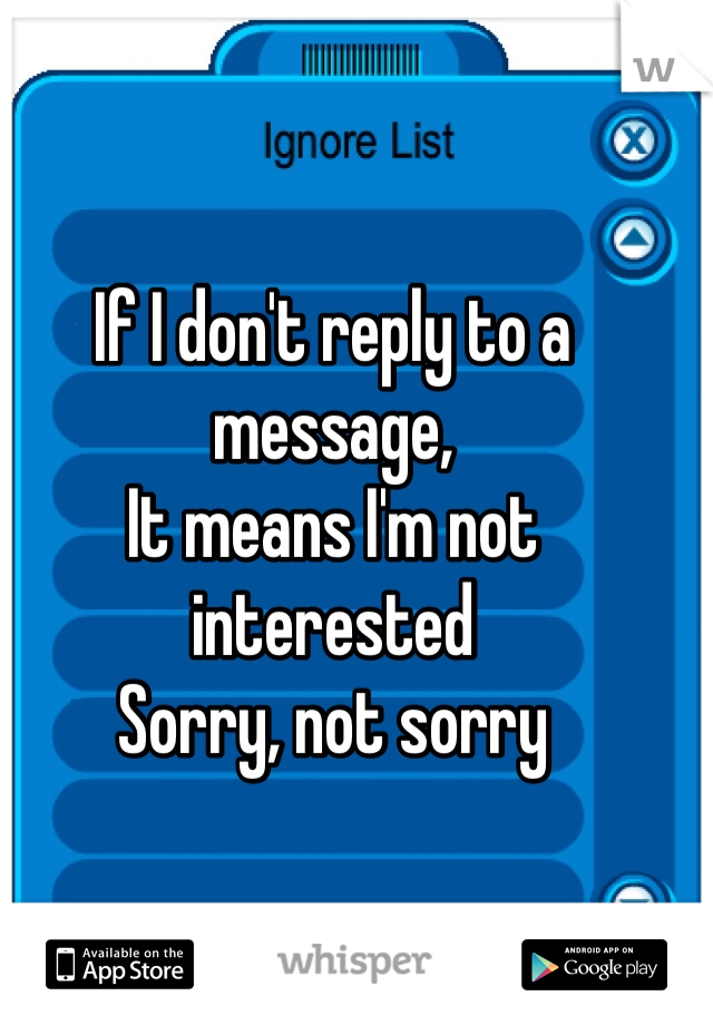 If I don't reply to a message,  It means I'm not interested  Sorry, not sorry