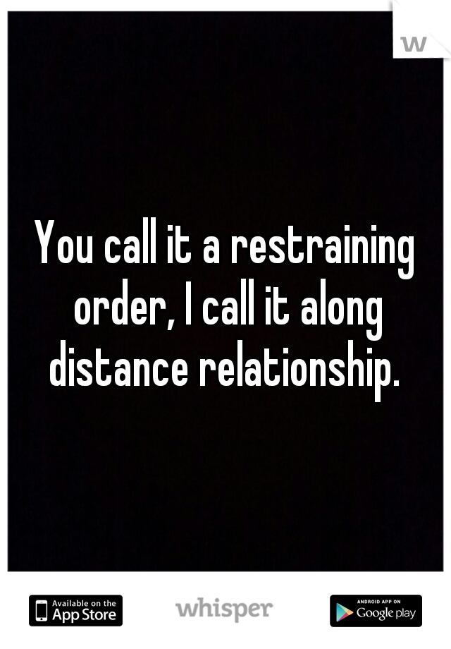 You call it a restraining order, I call it along distance relationship.