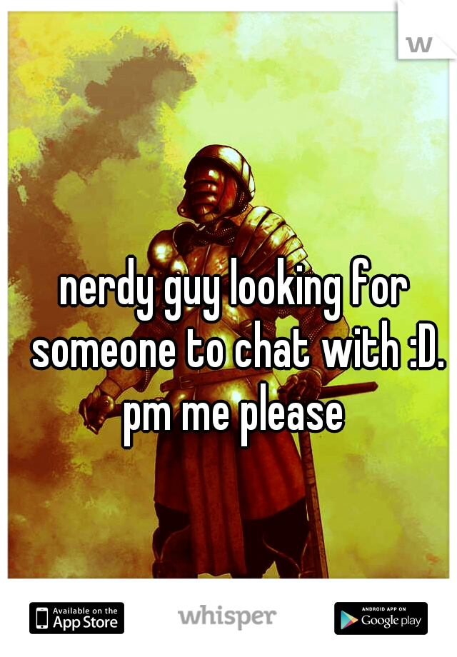 nerdy guy looking for someone to chat with :D. pm me please