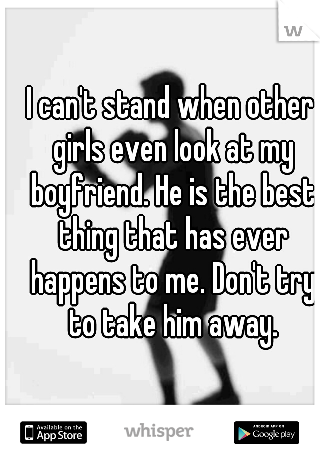 I can't stand when other girls even look at my boyfriend. He is the best thing that has ever happens to me. Don't try to take him away.