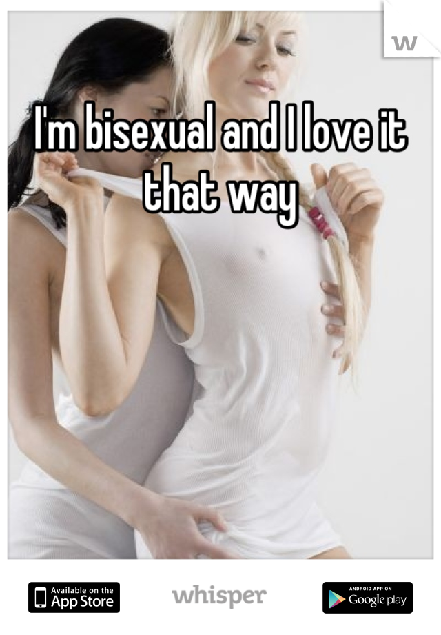 I'm bisexual and I love it that way