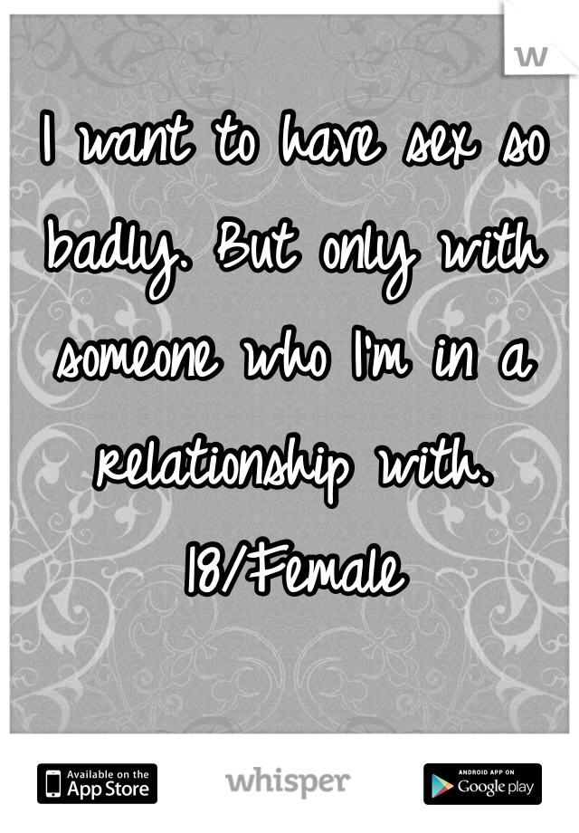 I want to have sex so badly. But only with someone who I'm in a relationship with.  18/Female