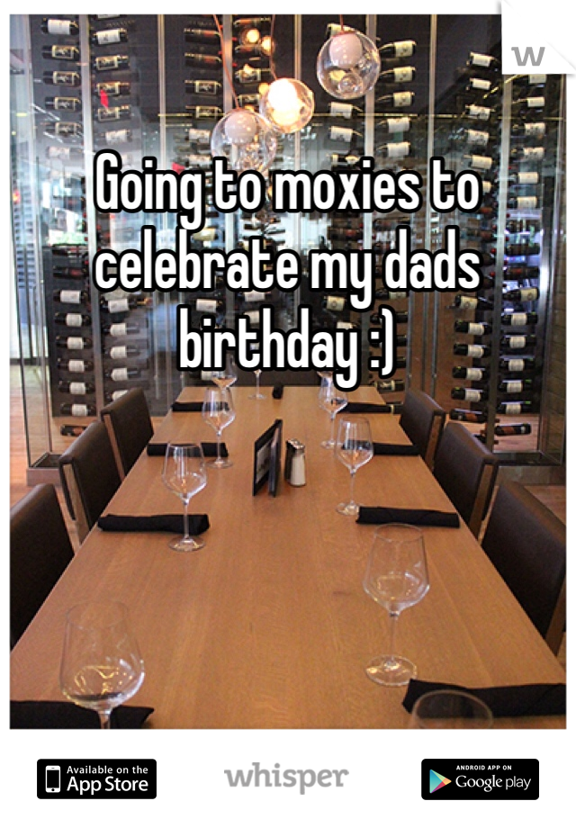 Going to moxies to celebrate my dads birthday :)
