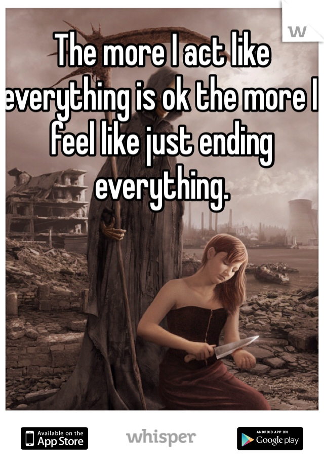 The more I act like everything is ok the more I feel like just ending everything.