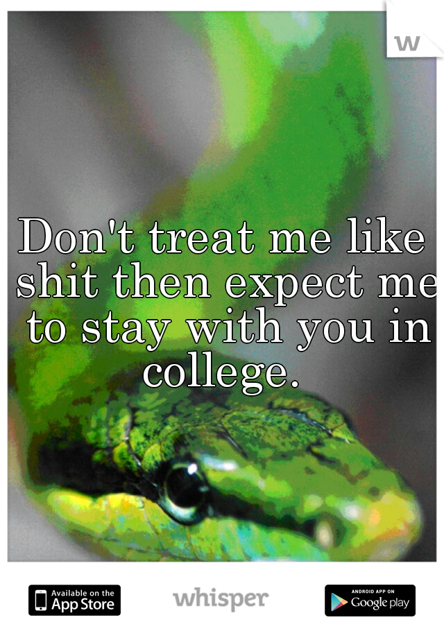 Don't treat me like shit then expect me to stay with you in college.