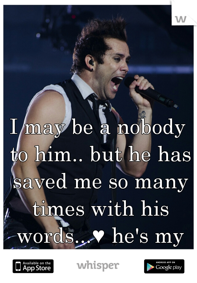 I may be a nobody to him.. but he has saved me so many times with his words...♥ he's my hero