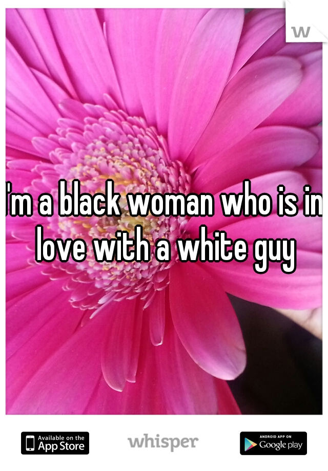 I'm a black woman who is in love with a white guy