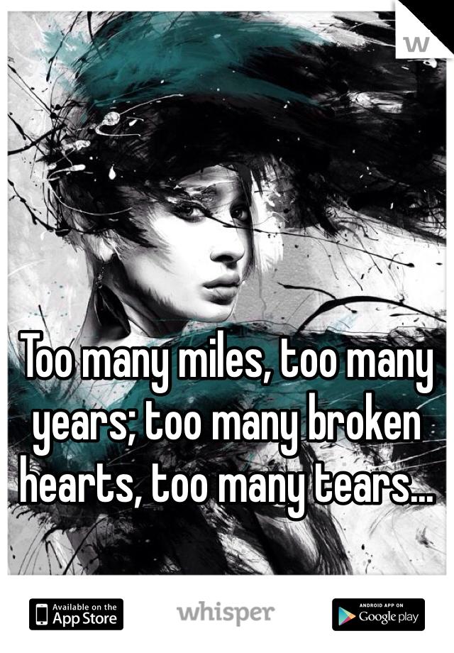 Too many miles, too many years; too many broken hearts, too many tears...