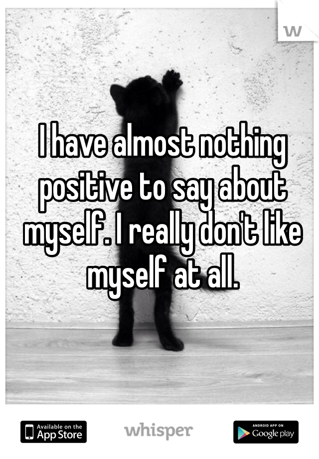 I have almost nothing positive to say about myself. I really don't like myself at all.