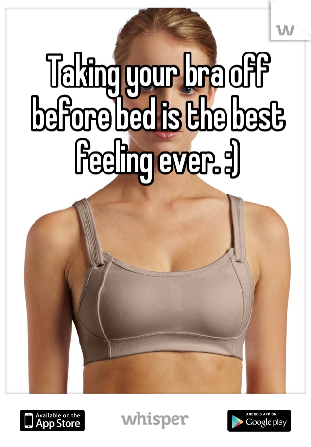 Taking your bra off before bed is the best feeling ever. :)