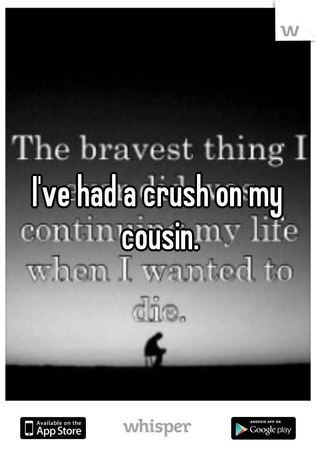 I've had a crush on my cousin.