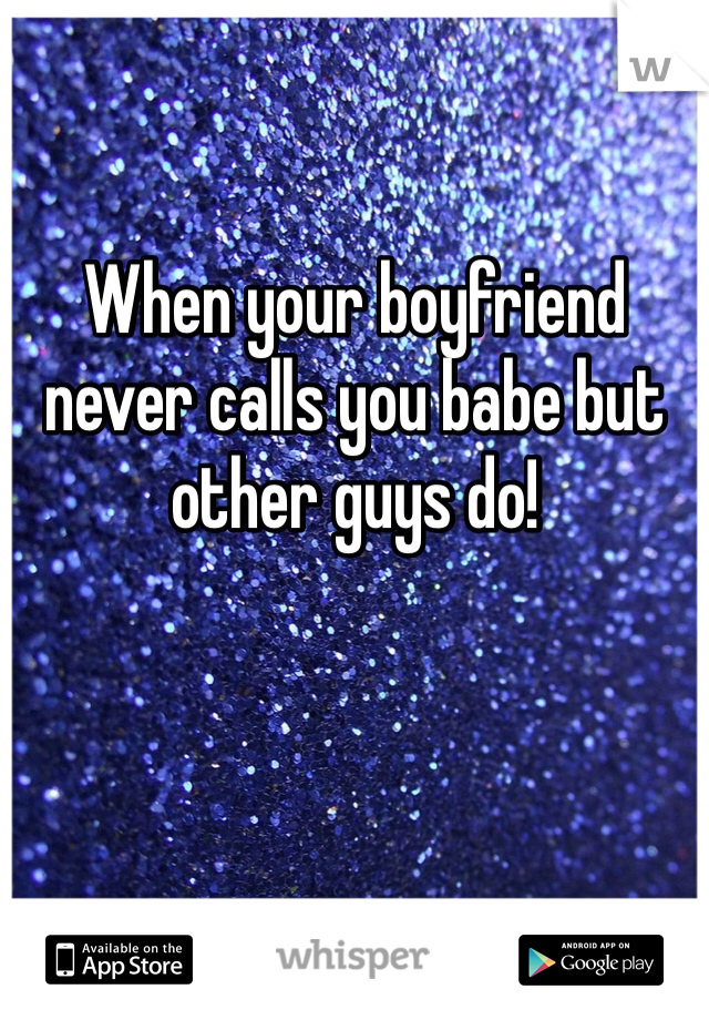 When your boyfriend never calls you babe but other guys do!