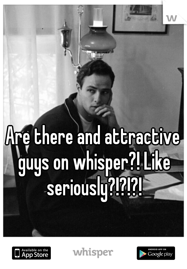 Are there and attractive guys on whisper?! Like seriously?!?!?!