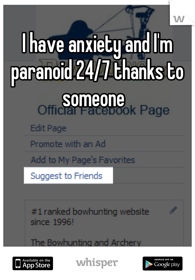 I have anxiety and I'm paranoid 24/7 thanks to someone