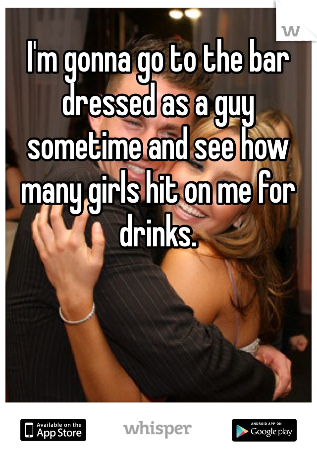 I'm gonna go to the bar dressed as a guy sometime and see how many girls hit on me for drinks.