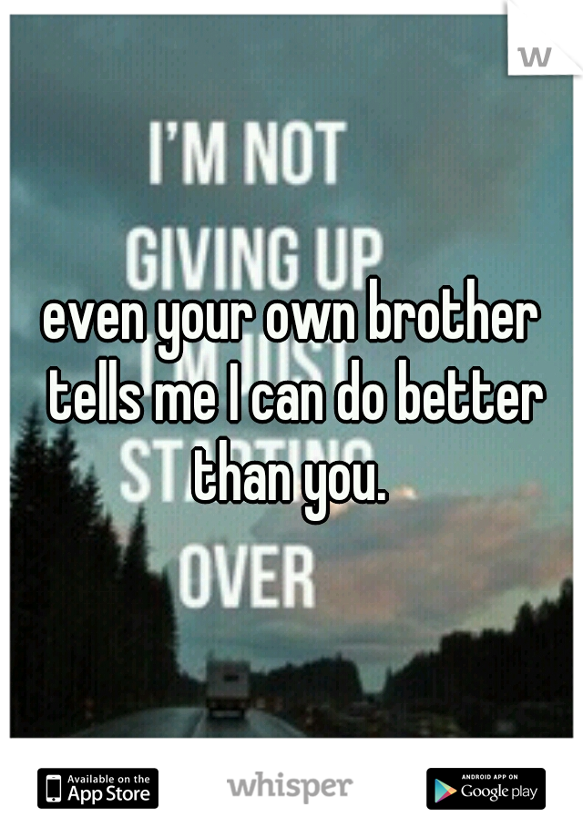 even your own brother tells me I can do better than you.